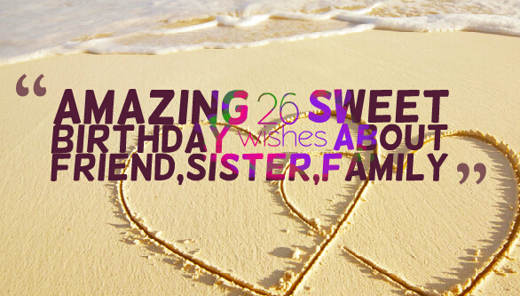 Amazing 26 sweet birthday wishes about friend,sister,family