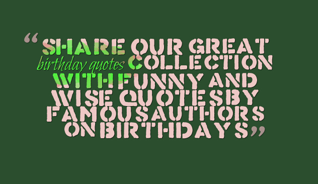 Share our great birthday quotes collection with funny and wise