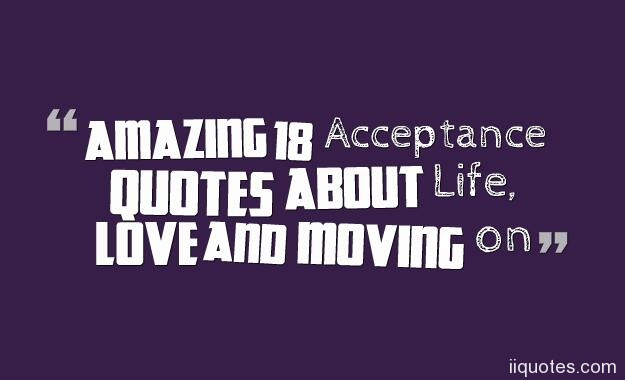 Quotes About Life Moving On Endearing Amazing 18 Acceptance Quotes About Life Love And Moving On  Quotes