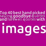 Top 40 best hand picked saying goodbye quotes and farewell quotes with images