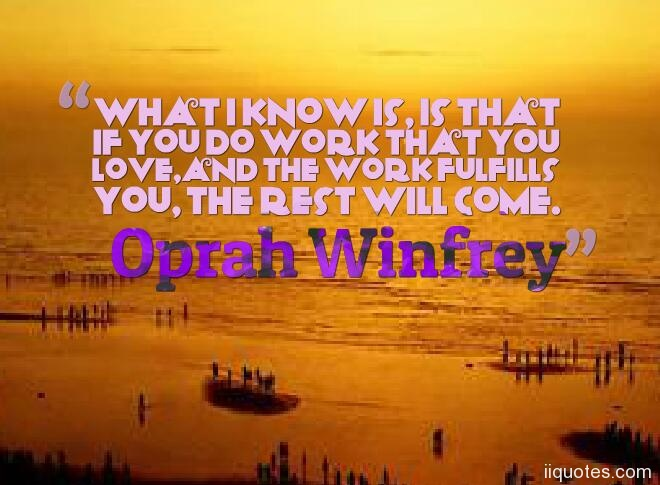 what i know is is that if you do work that you loveand the work fulfills you the rest will come oprah winfrey good luck quotes