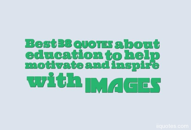 Best 38 Quotes About Education To Help Motivate And Inspire With