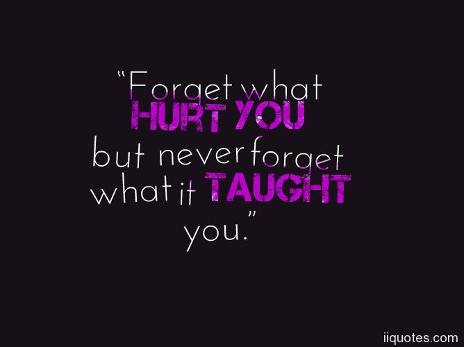 U201cForget What Hurt You But Never Forget What It Taught You.u201d U2015 Hurting Quotes