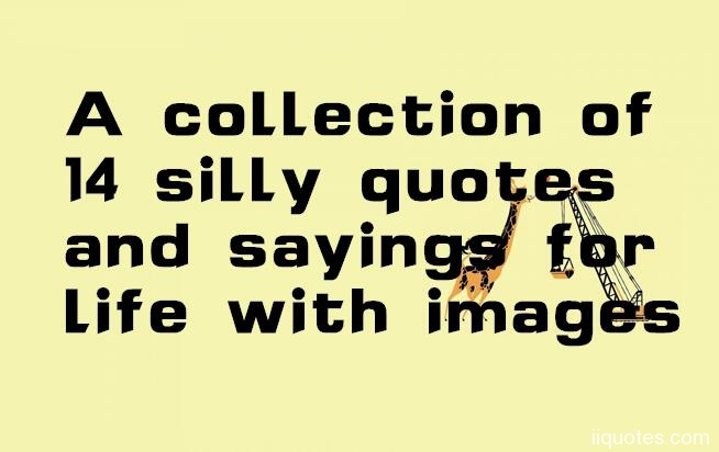 A Collection Of 14 Silly Quotes And Sayings For Life With Images A  Collection Of Silly Quotes And Funny Sayings. Searches Related To Silly  Quotes Silly ...