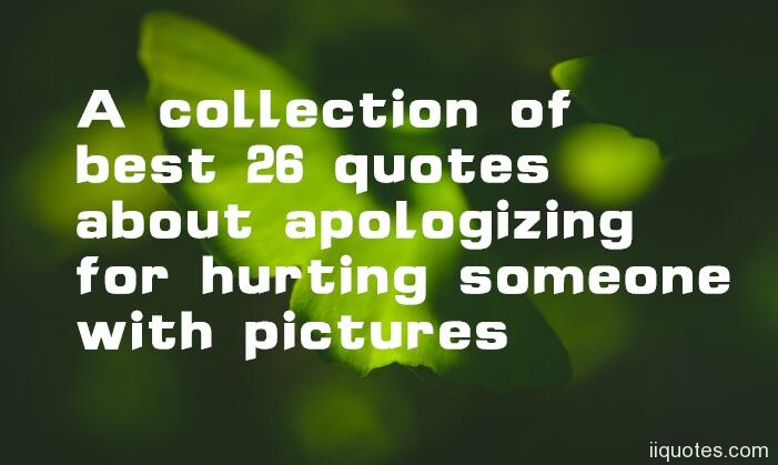 a collection of best quotes about apologizing for hurting