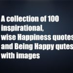 A collection of 100 inspirational, wise Happiness quotes and Being Happy qutes with images