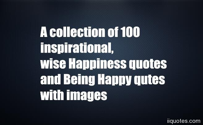 A collection of 100 inspirational, wise Happiness quotes and ...