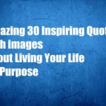 Amazing 30 Inspiring Quotes with images About Living Your Life on Purpose